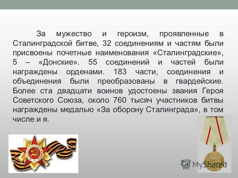 За мужество и героизм, проявленные в Сталинградской битве, 32 соединениям и частям были присвоены почетные наименования «Сталинградские», 5 – «Донские». 55 соединений и частей были награждены орденами. 183 части, соединения и объединения были преобра
