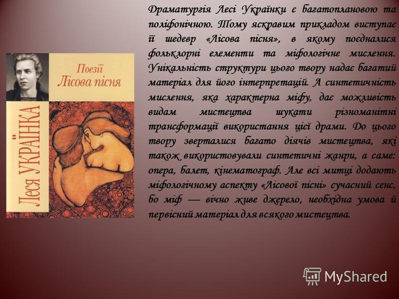 Драматургія Лесі Українки є багатоплановою та поліфонічною. Тому яскравим прикладом виступає її шедевр «Лісова пісня», в якому поєдналися фольклорні елементи та міфологічне мислення. Унікальність структури цього твору надає багатий матеріал для його