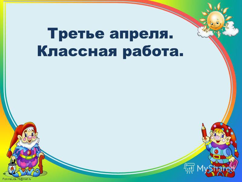 FokinaLida.75@mail.ru Третье апреля. Классная работа.