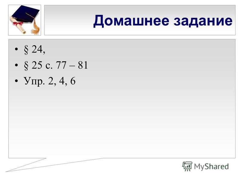 Домашнее задание § 24, § 25 с. 77 – 81 Упр. 2, 4, 6