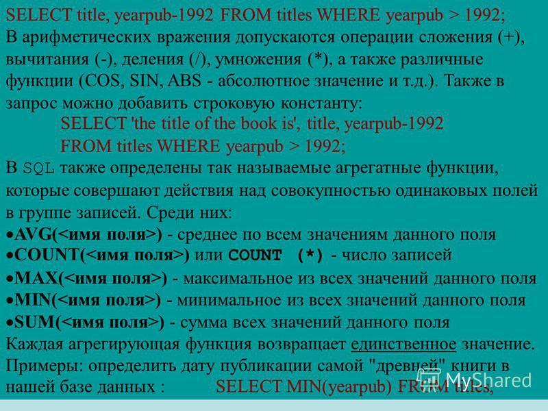 SELECT title, yearpub-1992 FROM titles WHERE yearpub > 1992; В арифметических вражения допускаются операции сложения (+), вычитания (-), деления (/), умножения (*), а также различные функции (COS, SIN, ABS - абсолютное значение и т.д.). Также в запро
