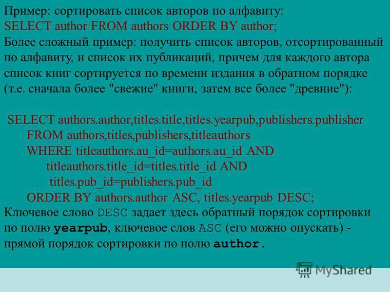 Пример: сортировать список авторов по алфавиту: SELECT author FROM authors ORDER BY author; Более сложный пример: получить список авторов, отсортированный по алфавиту, и список их публикаций, причем для каждого автора список книг сортируется по време