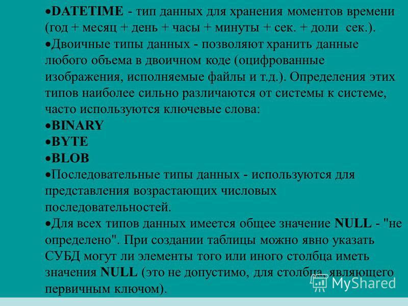 DATETIME - тип данных для хранения моментов времени (год + месяц + день + часы + минуты + сек. + доли сек.). Двоичные типы данных - позволяют хранить данные любого объема в двоичном коде (оцифрованные изображения, исполняемые файлы и т.д.). Определен