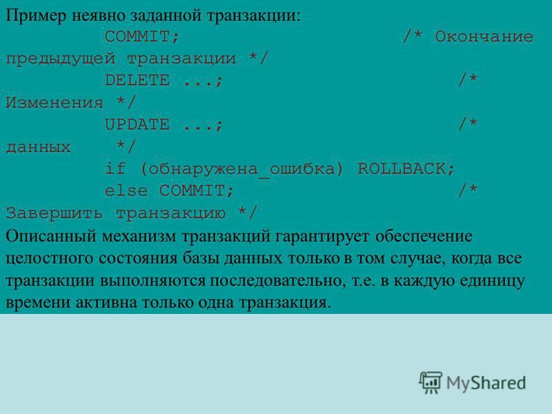 Пример неявно заданной транзакции: СOMMIT; /* Окончание предыдущей транзакции */ DELETE...; /* Изменения */ UPDATE...; /* данных */ if (обнаружена_ошибка) ROLLBACK; else COMMIT; /* Завершить транзакцию */ Описанный механизм транзакций гарантирует обе