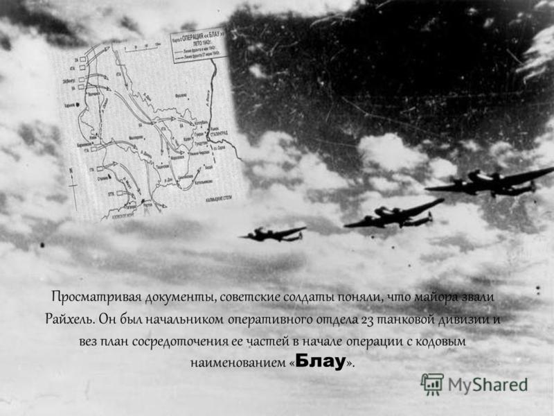 Немецкий офицер, который выбрался из рухнувшего самолета, был убит в перестрелке с советскими пехотинцами и не успел уничтожить портфель с секретными документами. « Этот готов. Хватай портфель и уходим » - сказал солдат одному из своих товарищей.