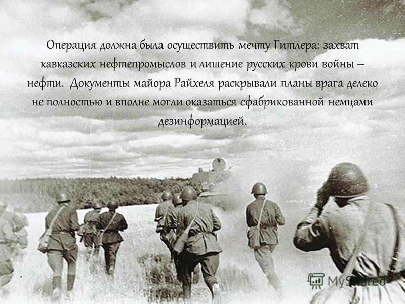Просматривая документы, советские солдаты поняли, что майора звали Райхель. Он был начальником оперативного отдела 23 танковой дивизии и вез план сосредоточения ее частей в начале операции с кодовым наименованием « Блау ».