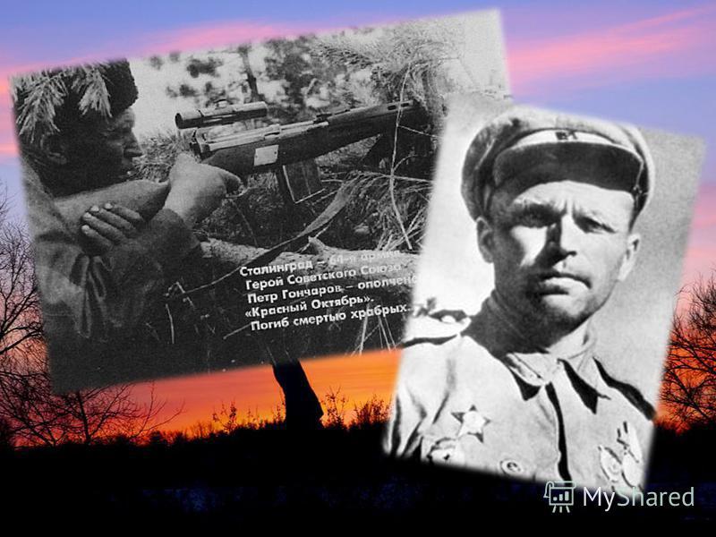 Снайпер Пётр Гончаров в боях уничтожил 445 фашистов. После Сталинградской битвы он стал наставником снайперов. Отмечая новый 1944 год со своими боевыми друзьями, он сказал: «Немецкому ефрейтору Гитлеру по причине моих выстрелов пришлось снять с котло