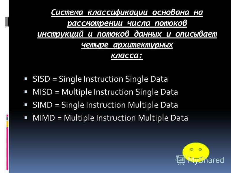 Система классификации основана на рассмотрении числа потоков инструкций и потоков данных и описывает четыре архитектурных класса: SISD = Single Instruction Single Data MISD = Multiple Instruction Single Data SIMD = Single Instruction Multiple Data MI