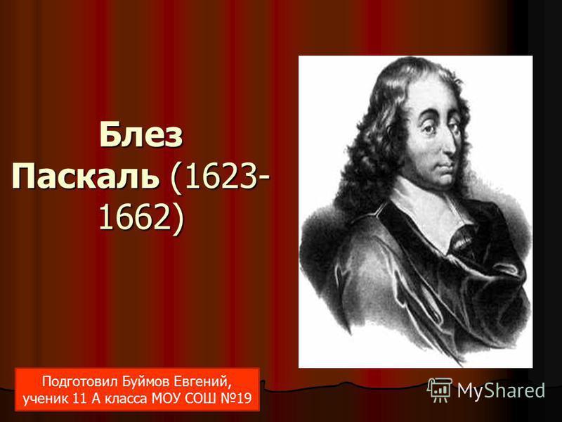 Блез Паскаль (1623- 1662) Подготовил Буймов Евгений, ученик 11 А класса МОУ СОШ 19