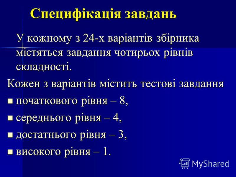 Специфікація завдань У кожному з 24-х варіантів збірника містяться завдання чотирьох рівнів складності. Кожен з варіантів містить тестові завдання початкового рівня – 8, початкового рівня – 8, середнього рівня – 4, середнього рівня – 4, достатнього р