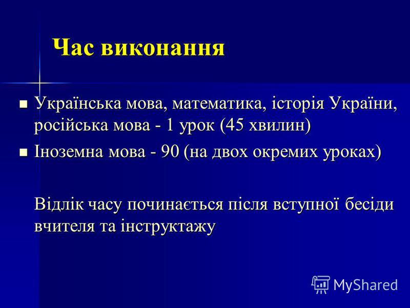Час виконання Українська мова, математика, історія України, російська мова - 1 урок (45 хвилин) Українська мова, математика, історія України, російська мова - 1 урок (45 хвилин) Іноземна мова - 90 (на двох окремих уроках) Іноземна мова - 90 (на двох