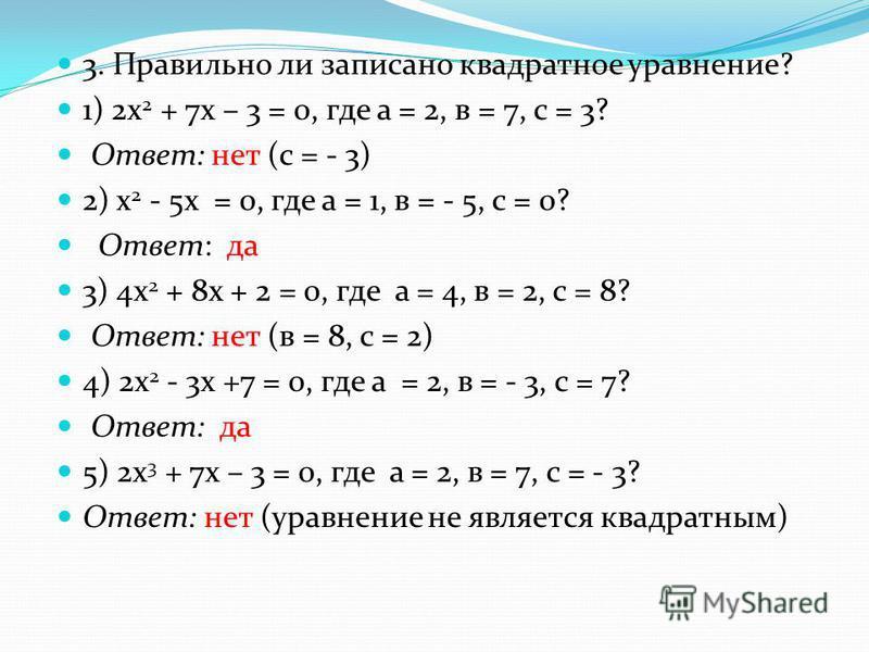 3. Правильно ли записано квадратное уравнение? 1) 2 х 2 + 7 х – 3 = 0, где а = 2, в = 7, с = 3? Ответ: нет (с = - 3) 2) х 2 - 5 х = 0, где а = 1, в = - 5, с = 0? Ответ: да 3) 4 х 2 + 8 х + 2 = 0, где а = 4, в = 2, с = 8? Ответ: нет (в = 8, с = 2) 4)