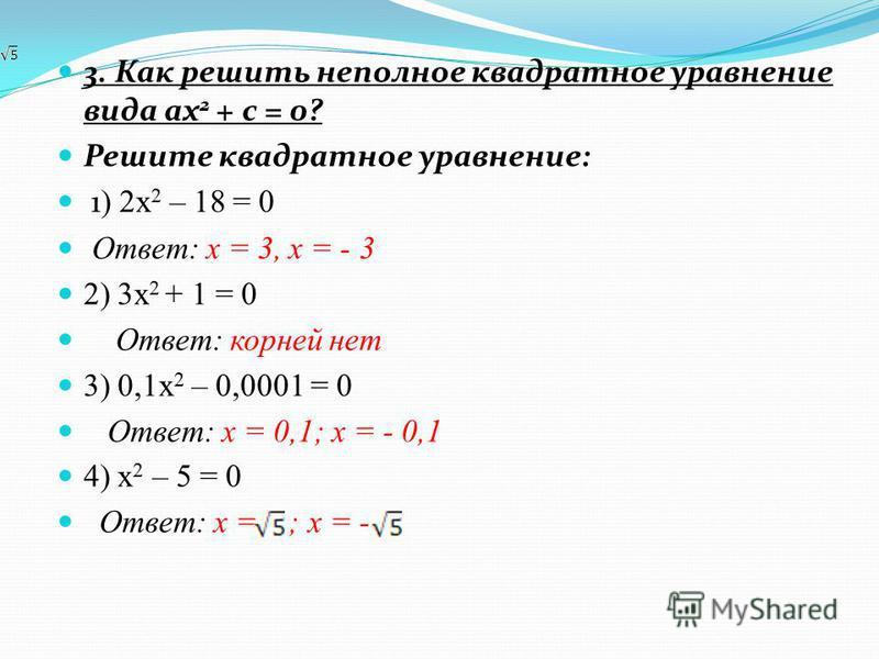 3. Как решить неполное квадратное уравнение вида ах 2 + с = 0? Решите квадратное уравнение: 1 ) 2 х 2 – 18 = 0 Ответ: х = 3, х = - 3 2) 3 х 2 + 1 = 0 Ответ: корней нет 3) 0,1 х 2 – 0,0001 = 0 Ответ: х = 0,1; х = - 0,1 4) х 2 – 5 = 0 Ответ: х = ; х =