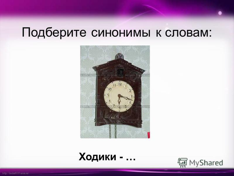 http://linda6035.ucoz.ru/ Подберите синонимы к словам: Ходики - …