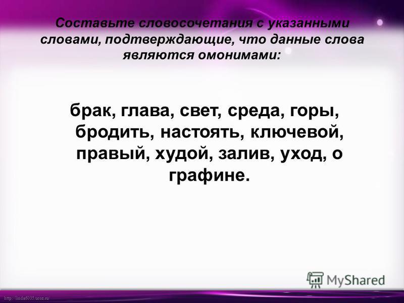 http://linda6035.ucoz.ru/ Составьте словосочетания с указаннами словами, подтверждающие, что данные слова являются омонимами: брак, глава, свет, среда, горы, бродить, настоять, ключевой, правый, худой, залив, уход, о графине.