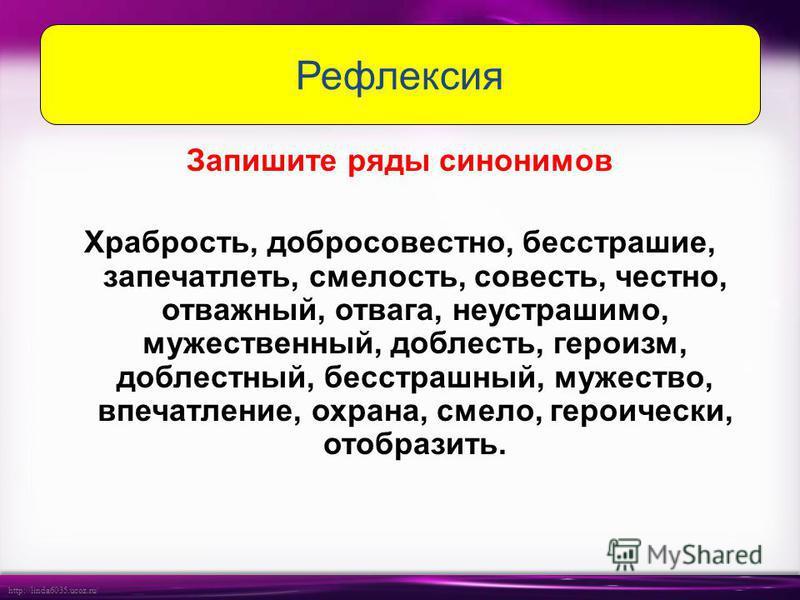 http://linda6035.ucoz.ru/ Запишите ряды синонимов Храбрость, добросовестно, бесстрашие, запечатлеть, смелость, совесть, честно, отважный, отвага, неустрашимо, мужественный, доблесть, героизм, доблестный, бесстрашный, мужество, впечатление, охрана, см