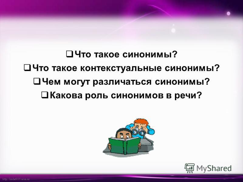http://linda6035.ucoz.ru/ Что такое синонимы? Что такое контекстуальные синонимы? Чем могут различаться синонимы? Какова роль синонимов в речи?