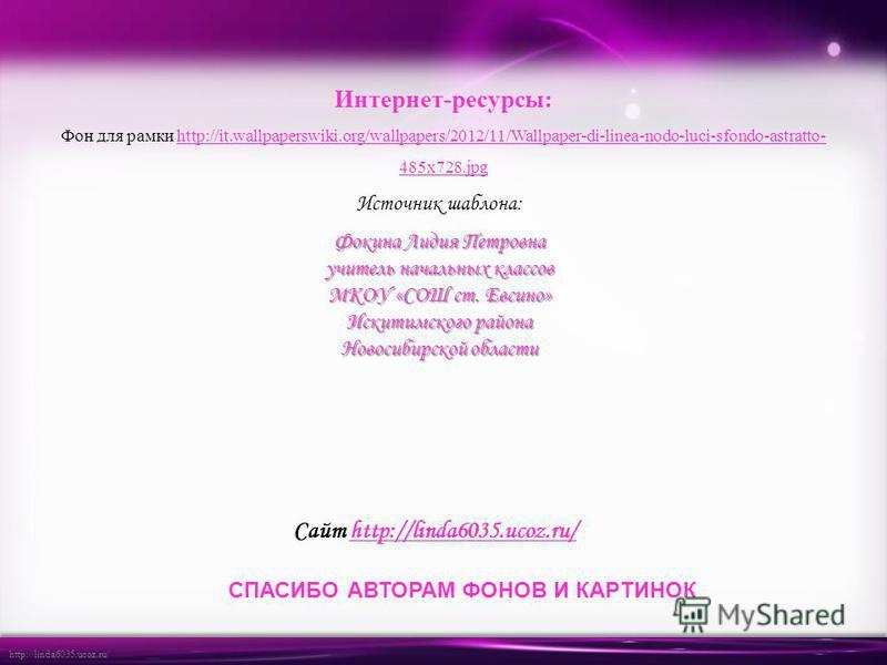 http://linda6035.ucoz.ru/ Источник шаблона: Фокина Лидия Петровна учитель начальных классов МКОУ «СОШ ст. Евсино» Искитимского района Новосибирской области Сайт http://linda6035.ucoz.ru/http://linda6035.ucoz.ru/ СПАСИБО АВТОРАМ ФОНОВ И КАРТИНОК Интер