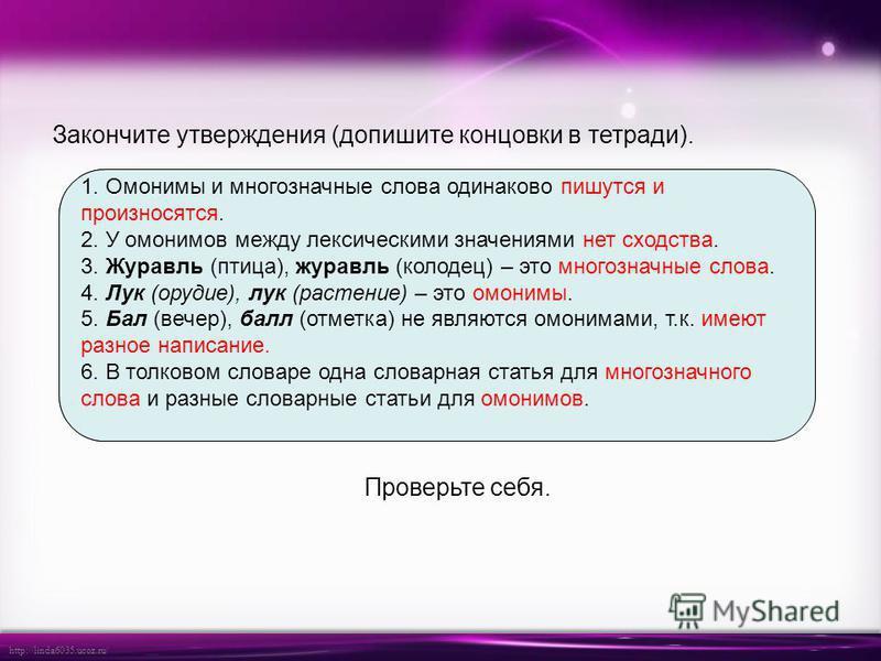 http://linda6035.ucoz.ru/ Проверьте себя. 1. Омонимы и многозначные слова одинаково …. 2. У омонимов между лексическими значениями ….. 3. Журавль (птица), журавль (колодец) – это …. 4. Лук (орудие), лук (растение) – это …. 5. Бал (вечер), балл (отмет