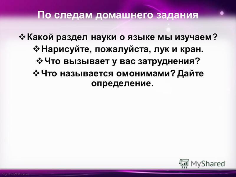 http://linda6035.ucoz.ru/ По следам домашнего задания Какой раздел науки о языке мы изучаем? Нарисуйте, пожалуйста, лук и кран. Что вызывает у вас затруднения? Что называется омонимами? Дайте определение.