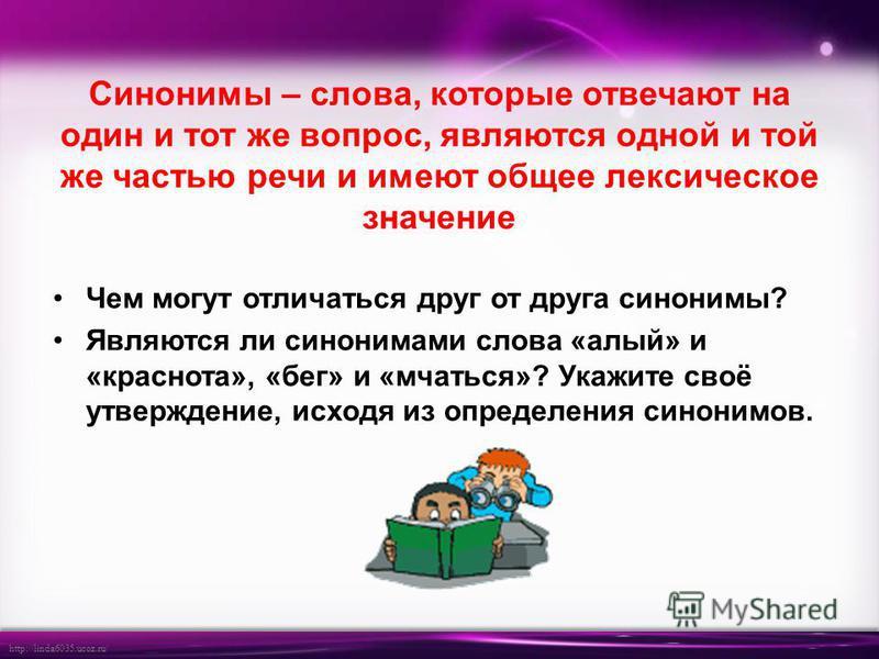 http://linda6035.ucoz.ru/ Синонимы – слова, которые отвечают на один и тот же вопрос, являются одной и той же частью речи и имеют общее лексическое значение Чем могут отличаться друг от друга синонимы? Являются ли синонимами слова «алый» и «краснота»