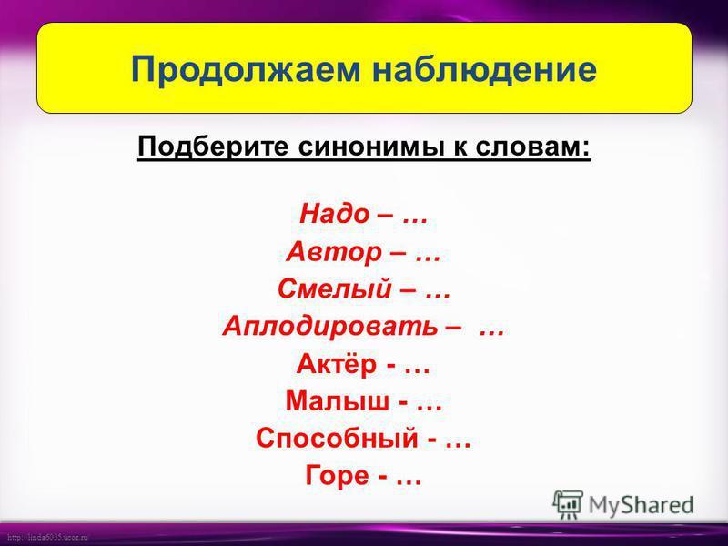 http://linda6035.ucoz.ru/ Подберите синонимы к словам: Надо – … Автор – … Смелый – … Аплодировать – … Актёр - … Малыш - … Способный - … Горе - … Продолжаем наблюдение