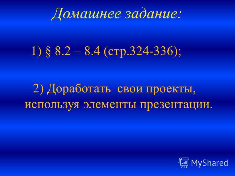 Домашнее задание: 1) § 8.2 – 8.4 (стр.324-336); 2) Доработать свои проекты, используя элементы презентации.