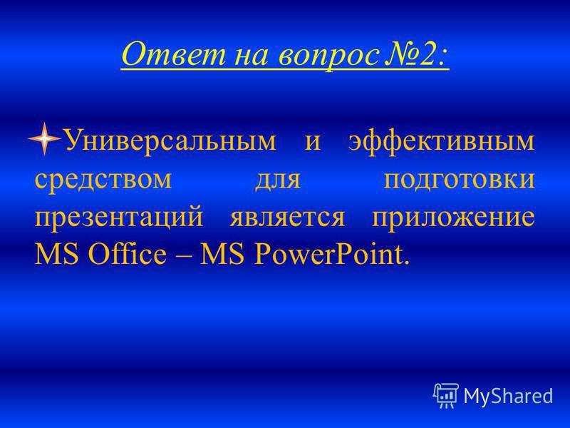 Ответ на вопрос 2: Универсальным и эффективным средством для подготовки презентаций является приложение MS Office – MS PowerPoint.