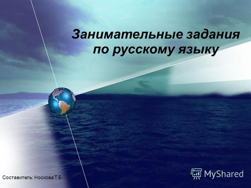 Занимательные задания по русскому языку Составитель: Носкова Т.Б.