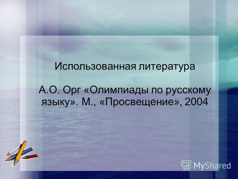 Использованная литература А.О. Орг «Олимпиады по русскому языку». М., «Просвещение», 2004