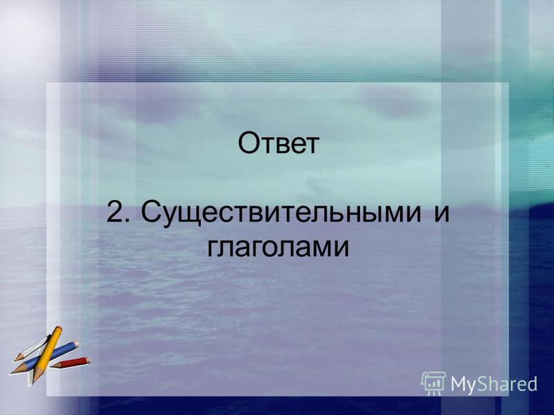 Ответ 2. Существительными и глаголами