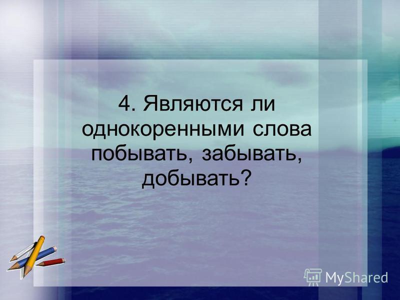 4. Являются ли однокоренными слова побывать, забывать, добывать?