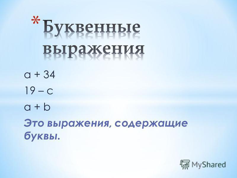 а + 34 19 – с а + b Это выражения, содержащие буквы.