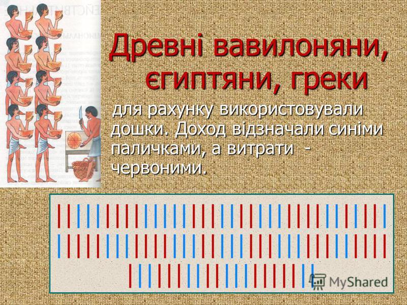 Древні вавилоняни, єгиптяни, греки для рахунку використовували дошки. Доход відзначали синіми паличками, а витрати - червоними. для рахунку використовували дошки. Доход відзначали синіми паличками, а витрати - червоними. |||||||||||||||||||||||||||||
