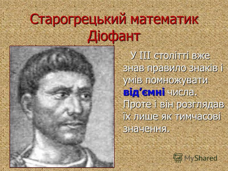 Старогрецький математик Діофант У III столітті вже знав правило знаків і умів помножувати відємні числа. Проте і він розглядав їх лише як тимчасові значення. У III столітті вже знав правило знаків і умів помножувати відємні числа. Проте і він розгляд
