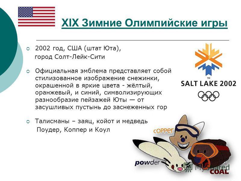 XIX Зимние Олимпийские игры 2002 год, США (штат Юта), город Солт-Лейк-Сити Официальная эмблема представляет собой стилизованное изображение снежинки, окрашенной в яркие цвета - жёлтый, оранжевый, и синий, символизирующих разнообразие пейзажей Юты от