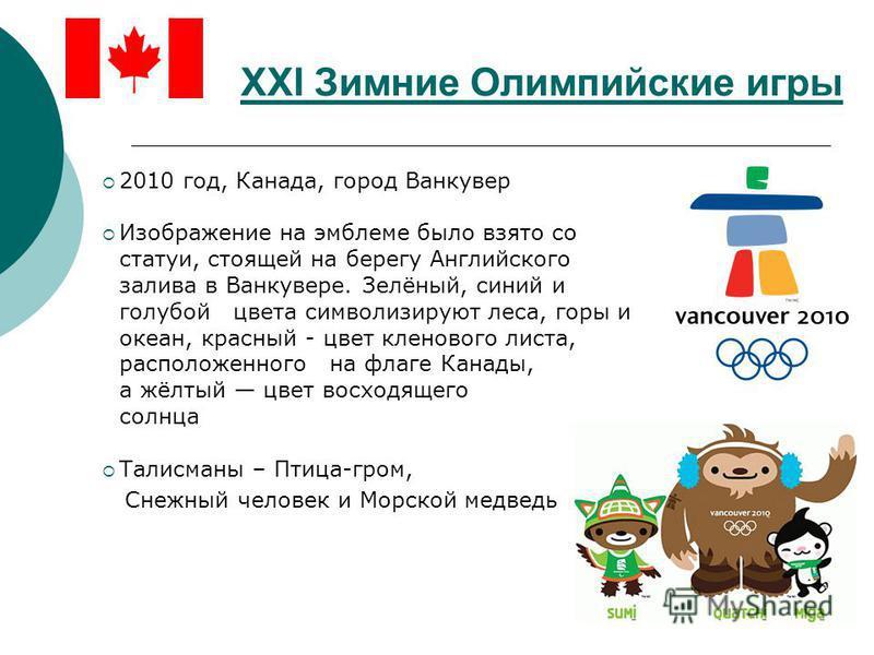 XXI Зимние Олимпийские игры 2010 год, Канада, город Ванкувер Изображение на эмблеме было взято со статуи, стоящей на берегу Английского залива в Ванкувере. Зелёный, синий и голубой цвета символизируют леса, горы и океан, красный - цвет кленового лист
