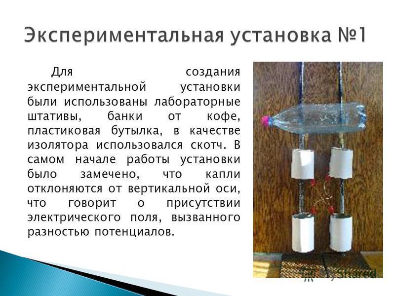 Для создания экспериментальной установки были использованы лабораторные штативы, банки от кофе, пластиковая бутылка, в качестве изолятора использовался скотч. В самом начале работы установки было замечено, что капли отклоняются от вертикальной оси, ч