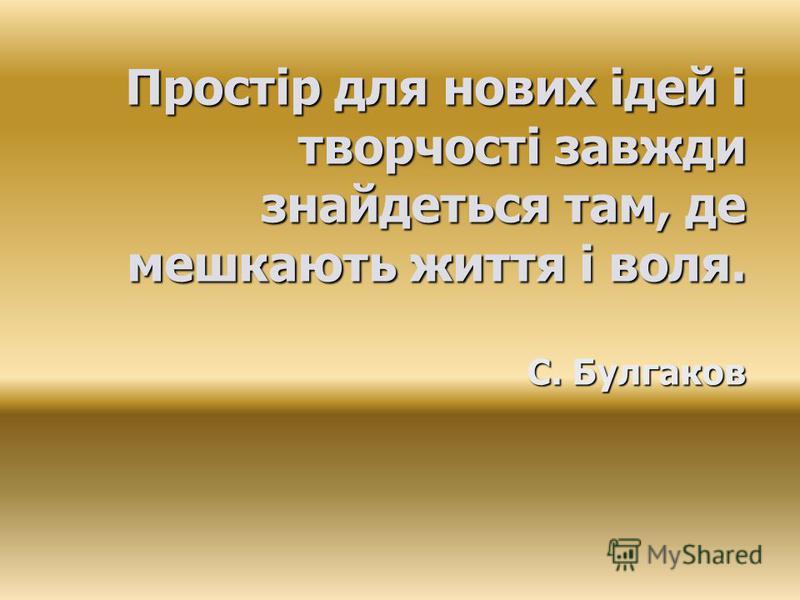 Простір для нових ідей і творчості завжди знайдеться там, де мешкають життя і воля. С. Булгаков