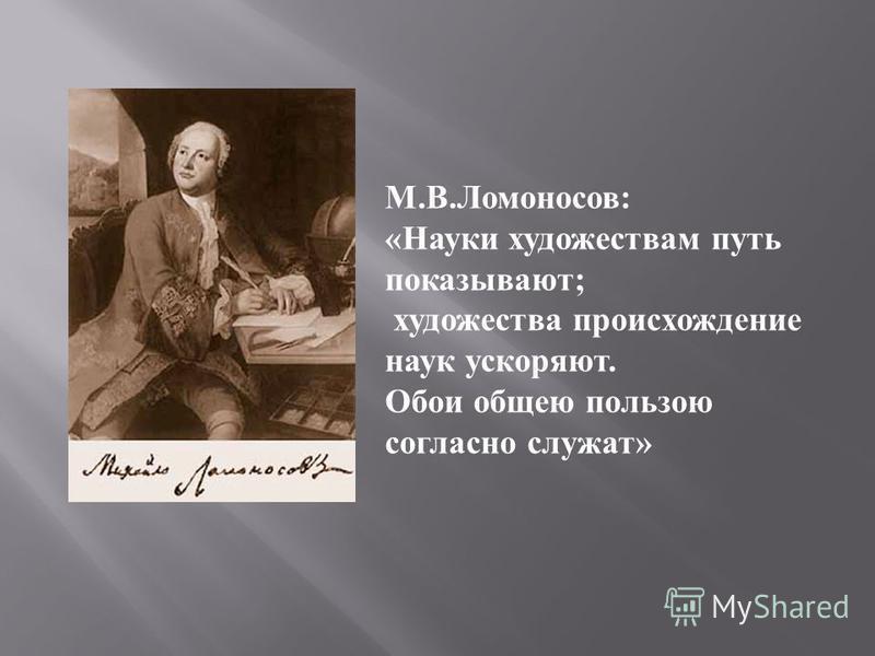 М. В. Ломоносов : « Науки художествам путь показывают ; художества происхождение наук ускоряют. Обои общею пользою согласно служат »