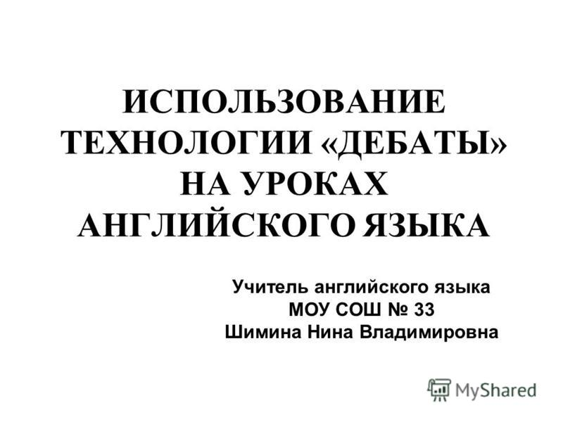 ИСПОЛЬЗОВАНИЕ ТЕХНОЛОГИИ «ДЕБАТЫ» НА УРОКАХ АНГЛИЙСКОГО ЯЗЫКА Учитель английского языка МОУ СОШ 33 Шимина Нина Владимировна