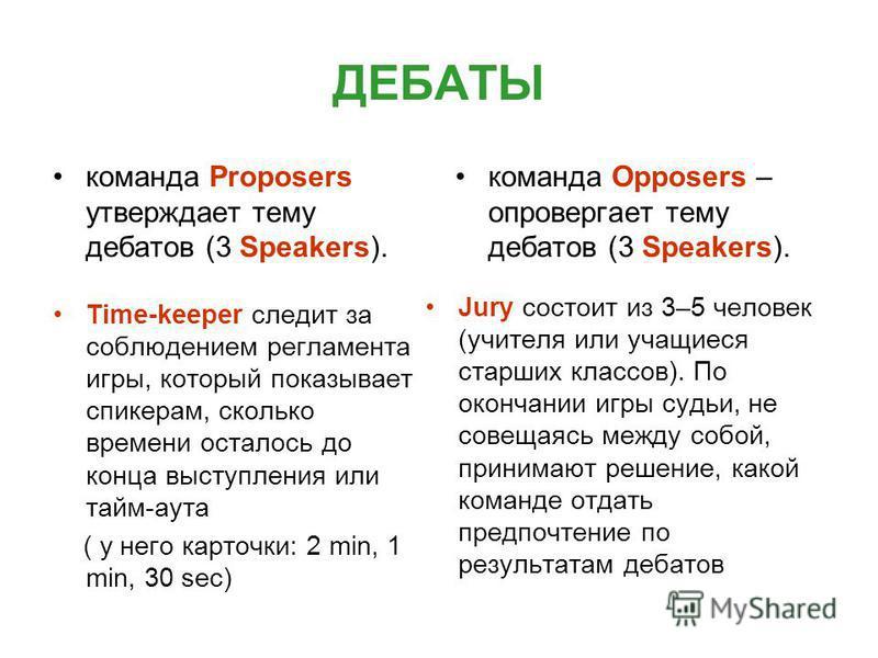 ДЕБАТЫ команда Proposers утверждает тему дебатов (3 Speakers). команда Opposers – опровергает тему дебатов (3 Speakers). Time-keeper следит за соблюдением регламента игры, который показывает спикерам, сколько времени осталось до конца выступления или