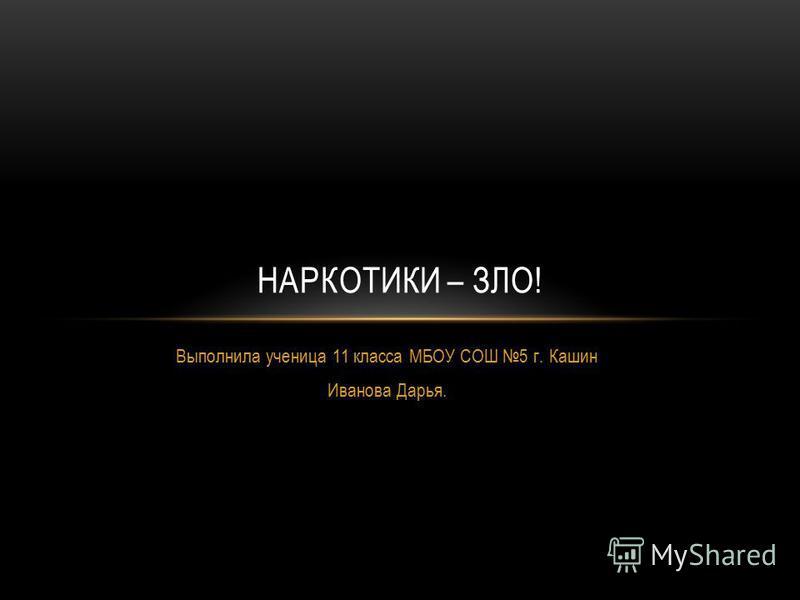 Выполнила ученица 11 класса МБОУ СОШ 5 г. Кашин Иванова Дарья. НАРКОТИКИ – ЗЛО!