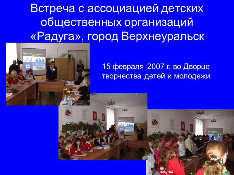 Встреча с ассоциацией детских общественных организаций «Радуга», город Верхнеуральск 15 февраля 2007 г. во Дворце творчества детей и молодежи