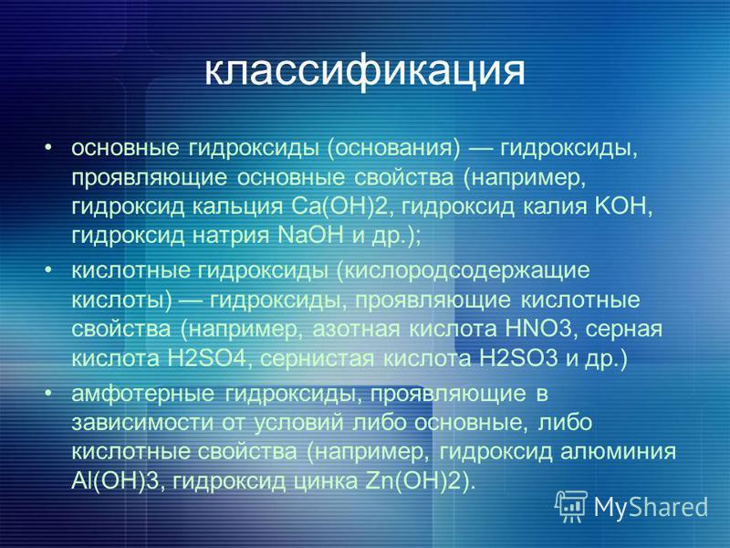 классификация основные гидроксиды (основания) гидроксиды, проявляющие основные свойства (например, гидроксид кальция Ca(ОН)2, гидроксид калия KOH, гидроксид натрия NaOH и др.); кислотные гидроксиды (кислородсодержащие кислоты) гидроксиды, проявляющие