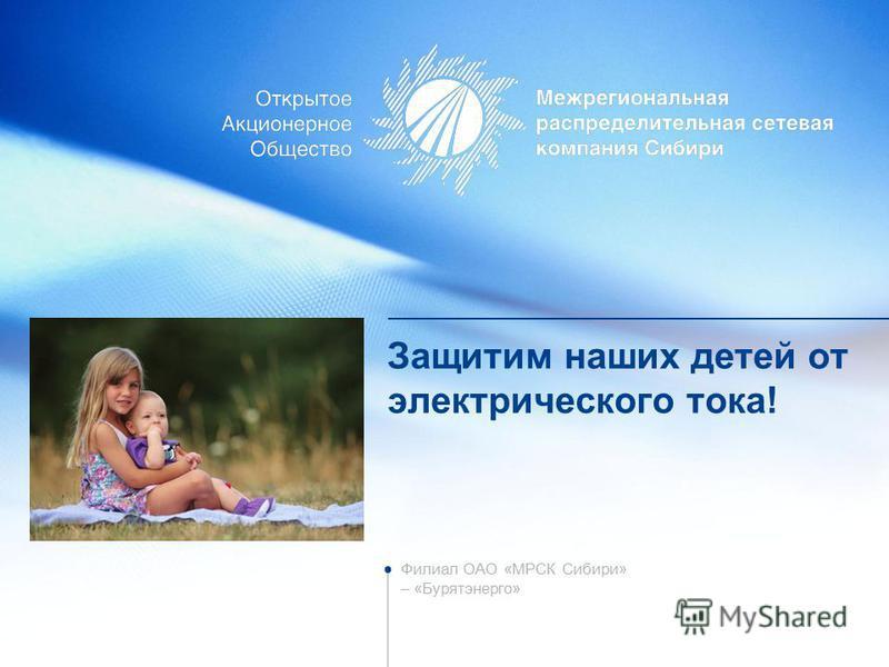 Защитим наших детей от электрического тока! Филиал ОАО «МРСК Сибири» – «Бурятэнерго»