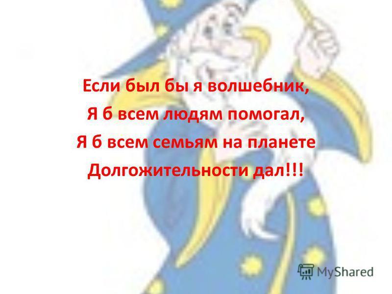 Если был бы я волшебник, Я б всем людям помогал, Я б всем семьям на планете Долгожительности дал!!!