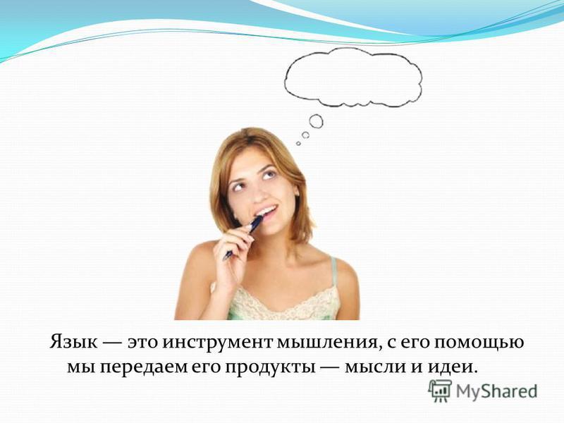 Язык это инструмент мышления, с его помощью мы передаем его продукты мысли и идеи.