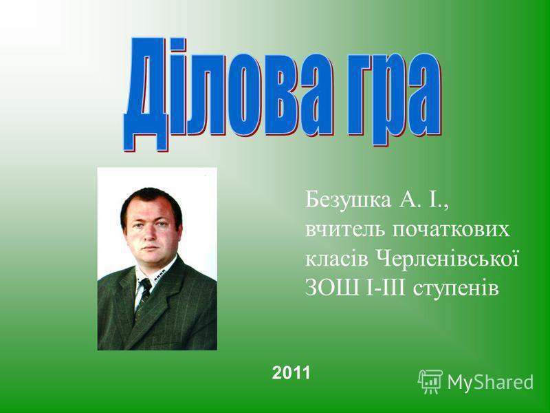 Безушка А. І., вчитель початкових класів Черленівської ЗОШ І-ІІІ ступенів 2011