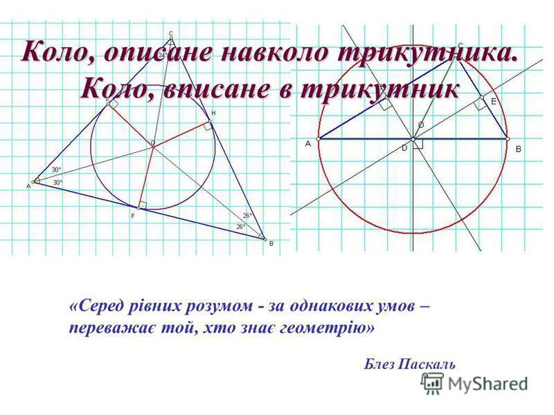 Коло, описане навколо трикутника. Коло, вписане в трикутник «Серед рівних розумом - за однакових умов – переважає той, хто знає геометрію» Блез Паскаль